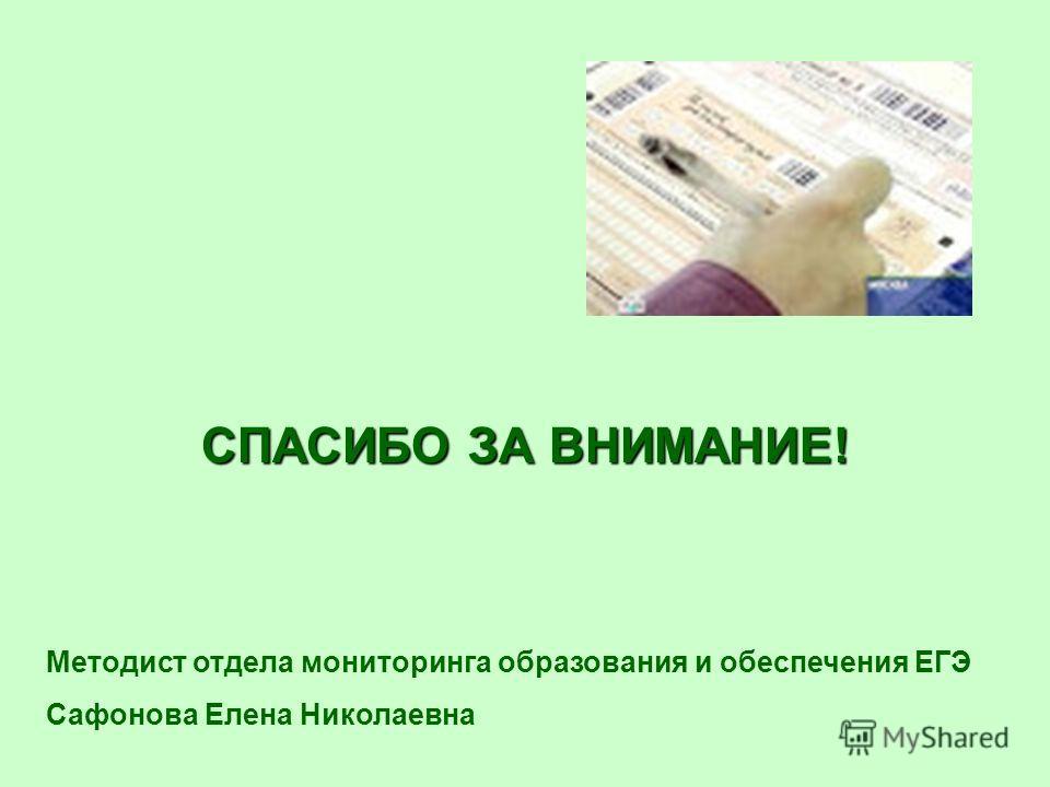 СПАСИБО ЗА ВНИМАНИЕ! Методист отдела мониторинга образования и обеспечения ЕГЭ Сафонова Елена Николаевна