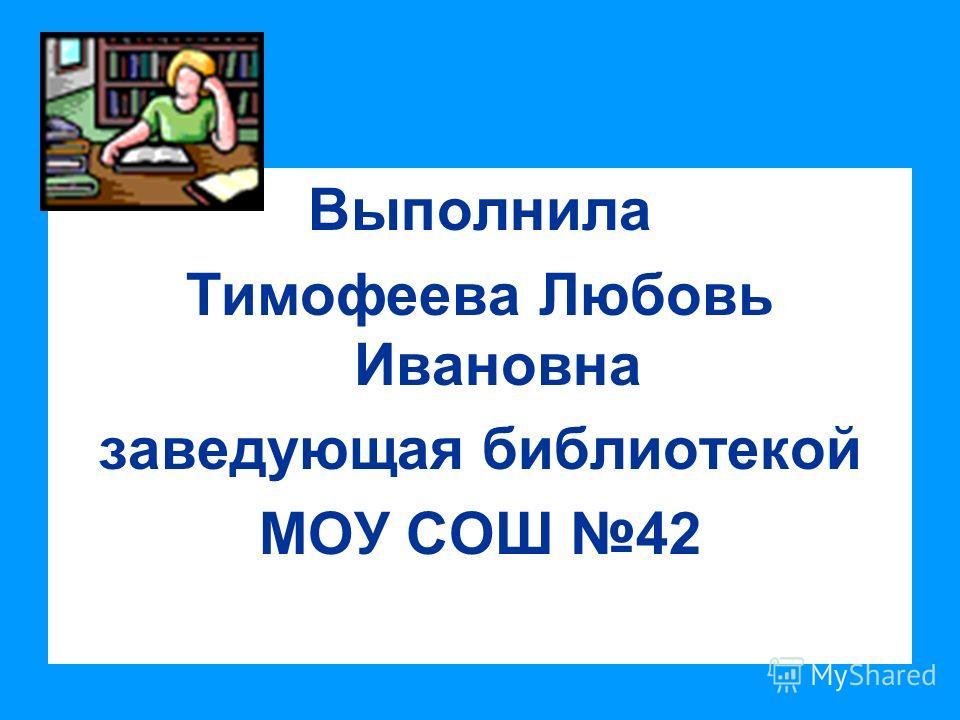 Выполнила Тимофеева Любовь Ивановна заведующая библиотекой МОУ СОШ 42