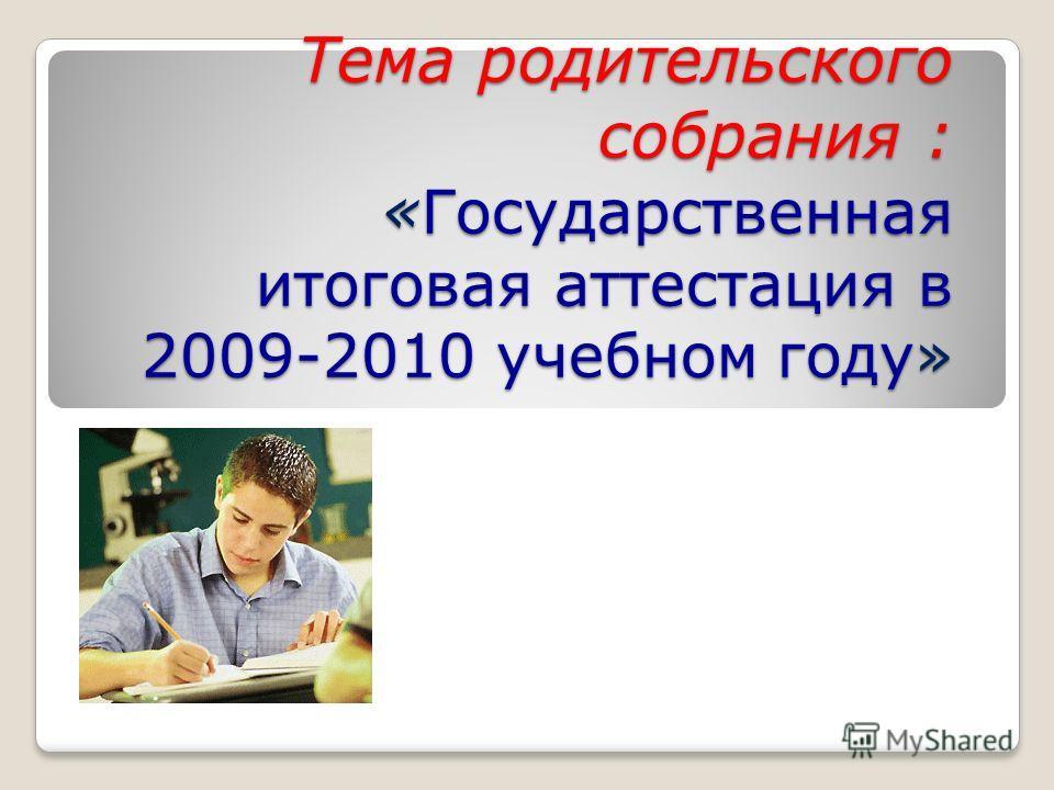 Тема родительского собрания : « Государственная итоговая аттестация в 2009-2010 учебном году»