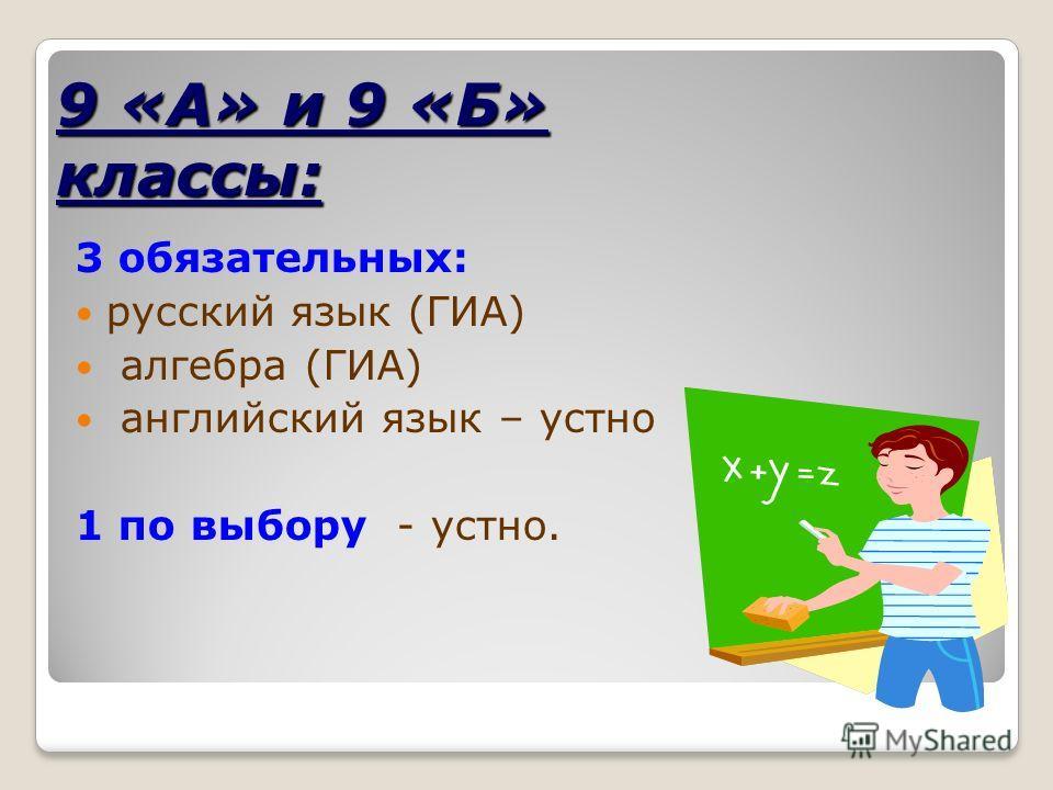 9 «А» и 9 «Б» классы: 3 обязательных: русский язык (ГИА) алгебра (ГИА) английский язык – устно 1 по выбору - устно.