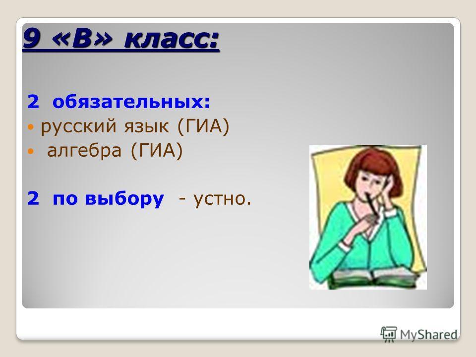 9 «В» класс: 2 обязательных: русский язык (ГИА) алгебра (ГИА) 2 по выбору - устно.