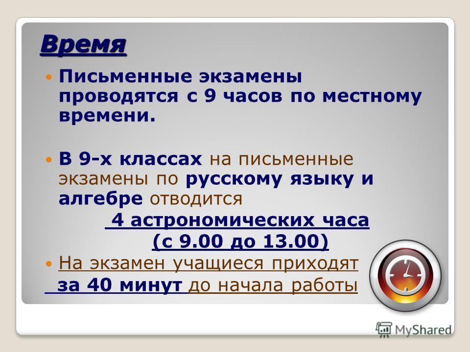Время Письменные экзамены проводятся с 9 часов по местному времени. В 9-х классах на письменные экзамены по русскому языку и алгебре отводится 4 астрономических часа (с 9.00 до 13.00) На экзамен учащиеся приходят за 40 минут до начала работы