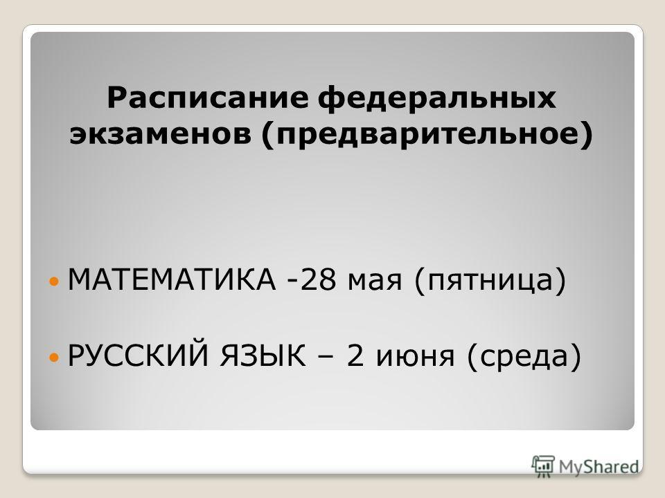 Расписание федеральных экзаменов (предварительное) МАТЕМАТИКА -28 мая (пятница) РУССКИЙ ЯЗЫК – 2 июня (среда)