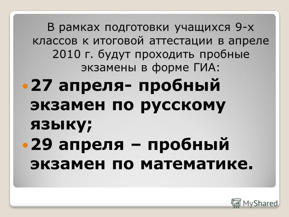 В рамках подготовки учащихся 9-х классов к итоговой аттестации в апреле 2010 г. будут проходить пробные экзамены в форме ГИА: 27 апреля- пробный экзамен по русскому языку; 29 апреля – пробный экзамен по математике.