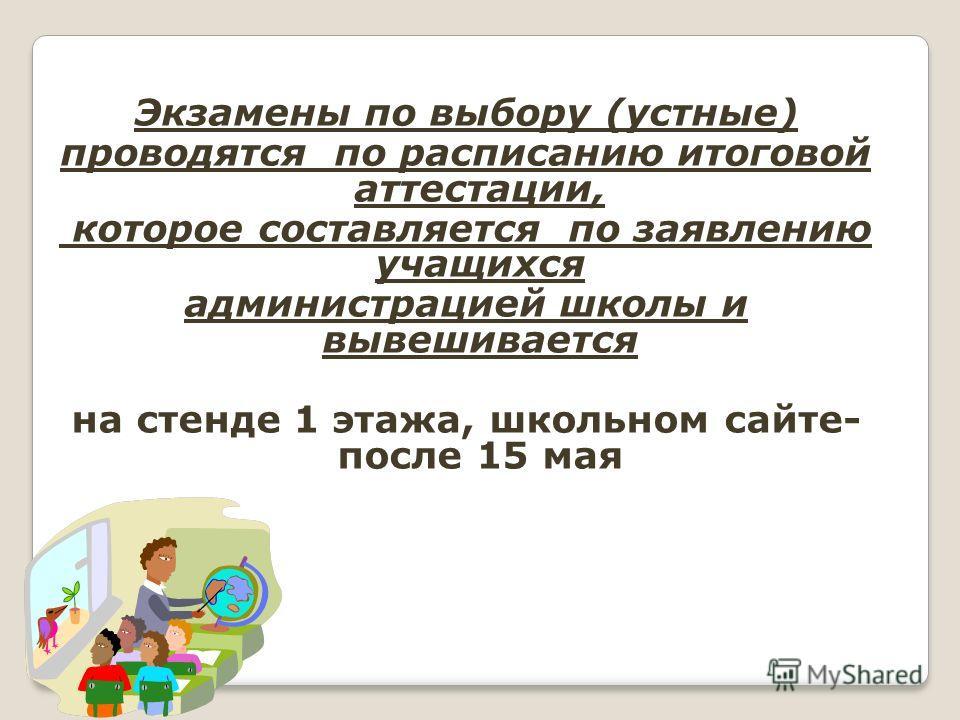 Экзамены по выбору (устные) проводятся по расписанию итоговой аттестации, которое составляется по заявлению учащихся администрацией школы и вывешивается на стенде 1 этажа, школьном сайте- после 15 мая