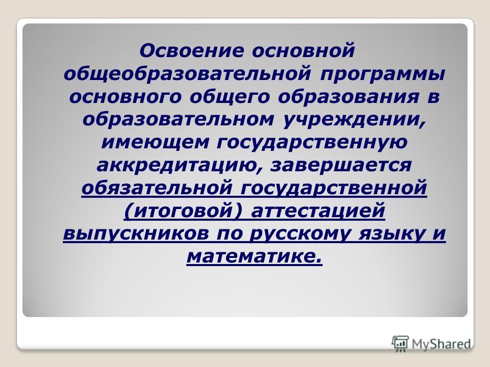 Освоение основной общеобразовательной программы основного общего образования в образовательном учреждении, имеющем государственную аккредитацию, завершается обязательной государственной (итоговой) аттестацией выпускников по русскому языку и математик