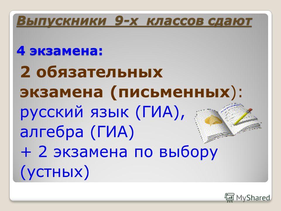 Выпускники 9-х классов сдают 4 экзамена: 2 обязательных экзамена (письменных): русский язык (ГИА), алгебра (ГИА) + 2 экзамена по выбору (устных)