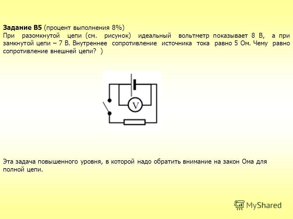 Задание В5 (процент выполнения 8%) При разомкнутой цепи (см. рисунок) идеальный вольтметр показывает 8 В, а при замкнутой цепи – 7 В. Внутреннее сопротивление источника тока равно 5 Ом. Чему равно сопротивление внешней цепи? ) Эта задача повышенного