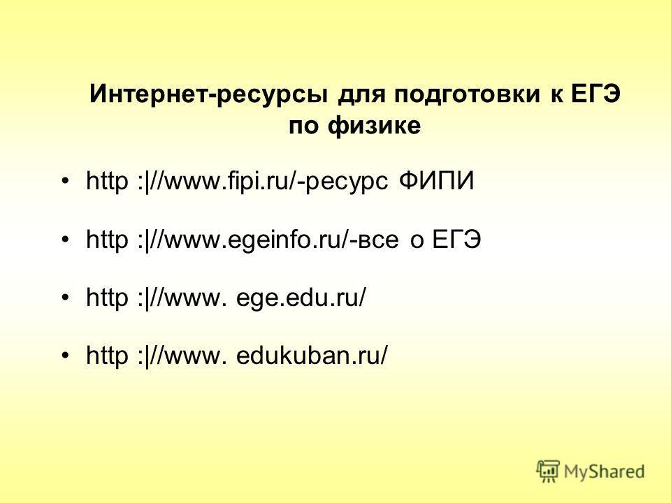 Интернет-ресурсы для подготовки к ЕГЭ по физике http :|//www.fipi.ru/-ресурс ФИПИ http :|//www.egeinfo.ru/-все о ЕГЭ http :|//www. ege.edu.ru/ http :|//www. edukuban.ru/