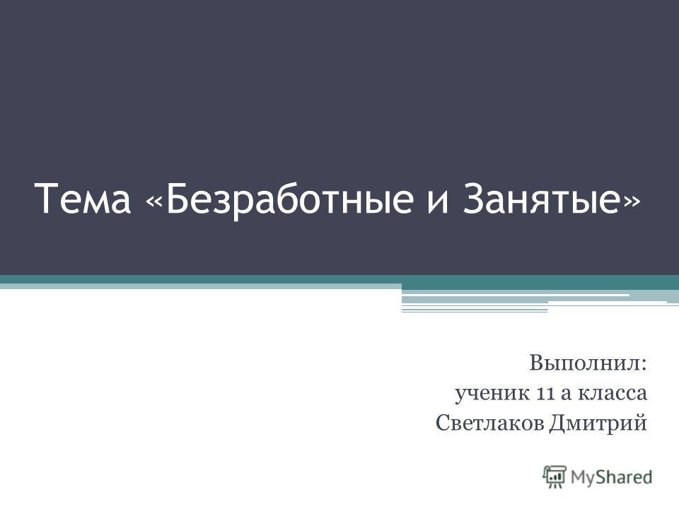 Тема «Безработные и Занятые» Выполнил: ученик 11 а класса Светлаков Дмитрий