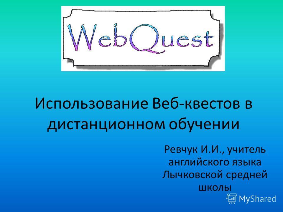 Использование Веб-квестов в дистанционном обучении Ревчук И.И., учитель английского языка Лычковской средней школы