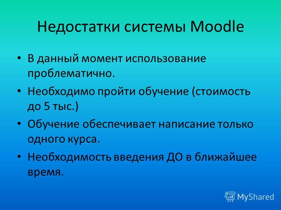 Недостатки системы Moodle В данный момент использование проблематично. Необходимо пройти обучение (стоимость до 5 тыс.) Обучение обеспечивает написание только одного курса. Необходимость введения ДО в ближайшее время.
