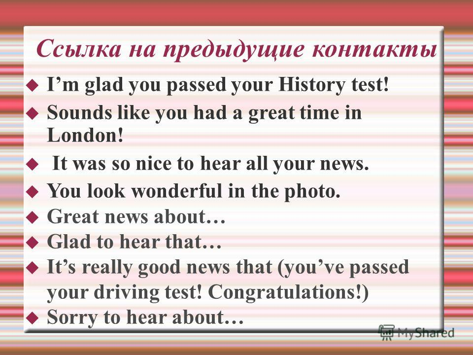 Ссылка на предыдущие контакты Im glad you passed your History test! Sounds like you had a great time in London! It was so nice to hear all your news. You look wonderful in the photo. Great news about… Glad to hear that… Its really good news that (you