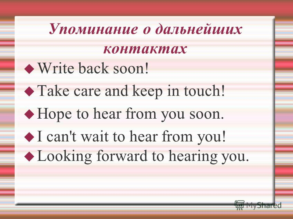 Упоминание о дальнейших контактах Write back soon! Take care and keep in touch! Hope to hear from you soon. I can't wait to hear from you! Looking forward to hearing you.