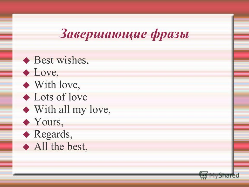 Завершающие фразы Best wishes, Love, With love, Lots of love With all my love, Yours, Regards, All the best,