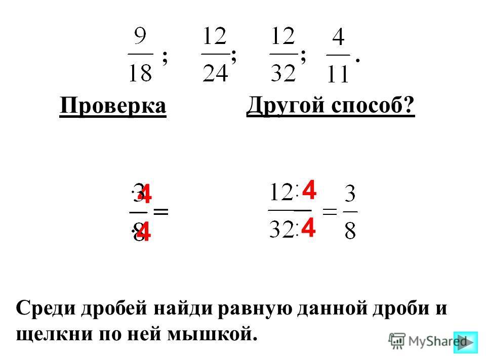 4 ; ;;. = Среди дробей найди равную данной дроби и щелкни по ней мышкой. 4 Другой способ? 4 4 Проверка