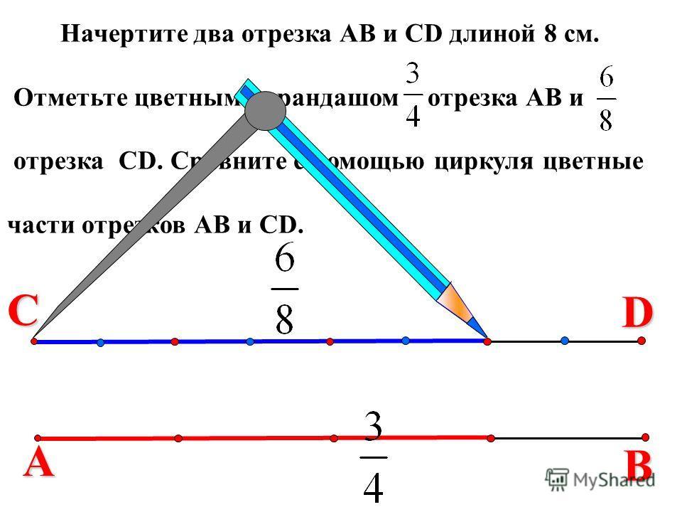 В Начертите два отрезка АВ и СD длиной 8 см. Отметьте цветным карандашом отрезка АВ и отрезка СD. Сравните с помощью циркуля цветные части отрезков АВ и СD. С А D