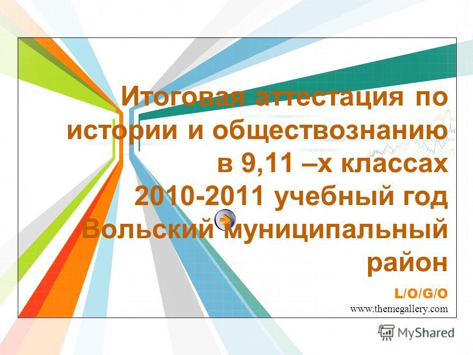 L/O/G/O www.themegallery.com Итоговая аттестация по истории и обществознанию в 9,11 –х классах 2010-2011 учебный год Вольский муниципальный район