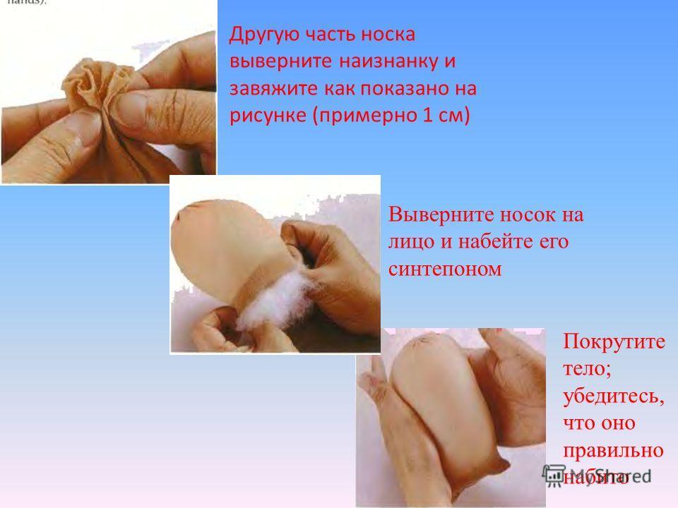 Другую часть носка выверните наизнанку и завяжите как показано на рисунке (примерно 1 см) Выверните носок на лицо и набейте его синтепоном Покрутите тело; убедитесь, что оно правильно набито