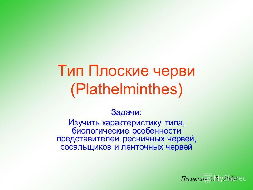 Тип Плоские черви (Plathelminthes) Задачи: Изучить характеристику типа, биологические особенности представителей ресничных червей, сосальщиков и ленточных червей Пименов А.В. 2004