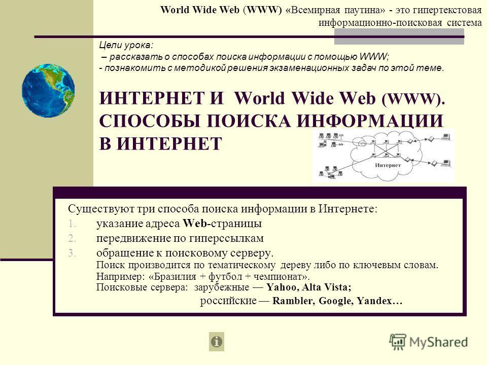 ИНТЕРНЕТ И World Wide Web (WWW). СПОСОБЫ ПОИСКА ИНФОРМАЦИИ В ИНТЕРНЕТ Существуют три способа поиска информации в Интернете: 1. указание адреса Web-страницы 2. передвижение по гиперссылкам 3. обращение к поисковому серверу. Поиск производится по темат