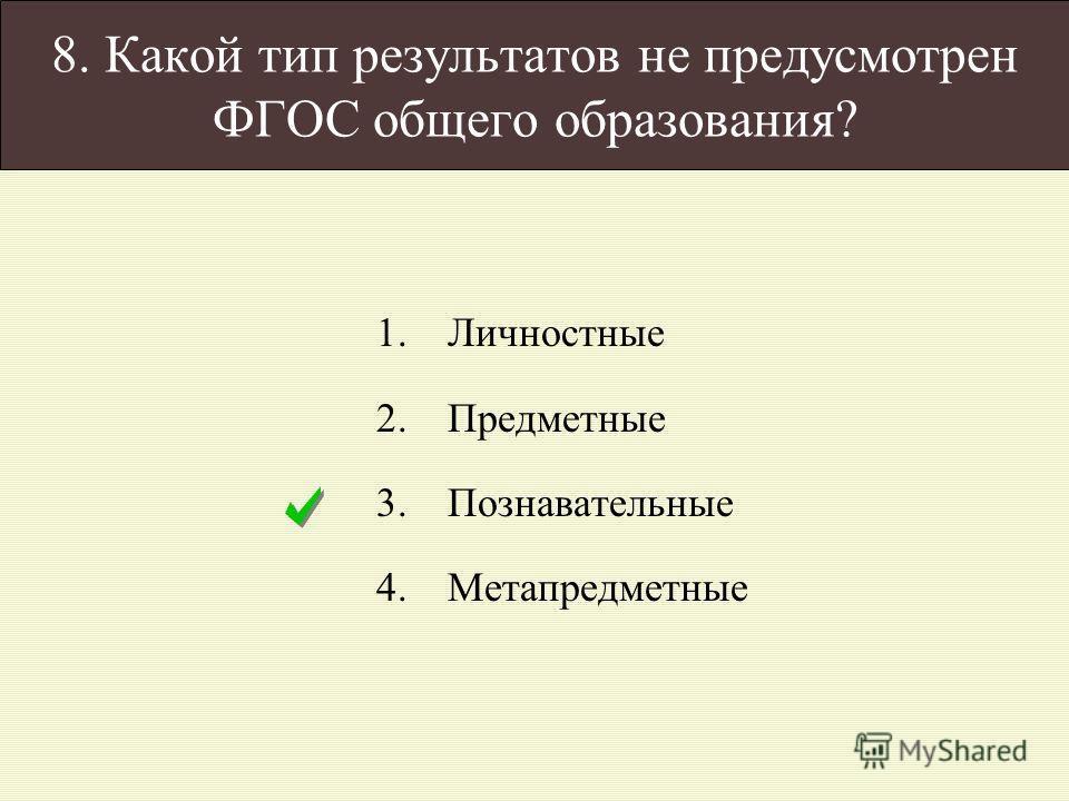 8. Какой тип результатов не предусмотрен ФГОС общего образования? 1.Личностные 2.Предметные 3.Познавательные 4.Метапредметные