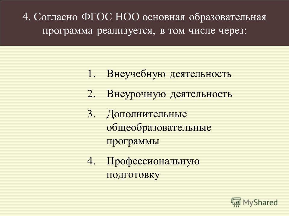 4. Согласно ФГОС НОО основная образовательная программа реализуется, в том числе через: 1.Внеучебную деятельность 2.Внеурочную деятельность 3.Дополнительные общеобразовательные программы 4.Профессиональную подготовку