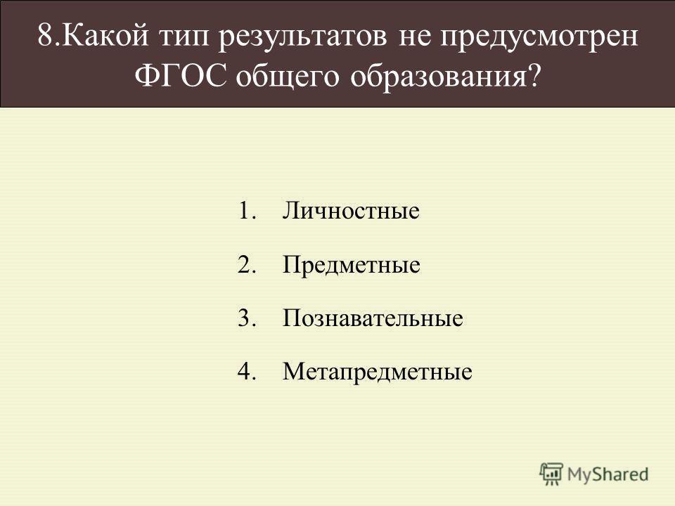 8.Какой тип результатов не предусмотрен ФГОС общего образования? 1.Личностные 2.Предметные 3.Познавательные 4.Метапредметные