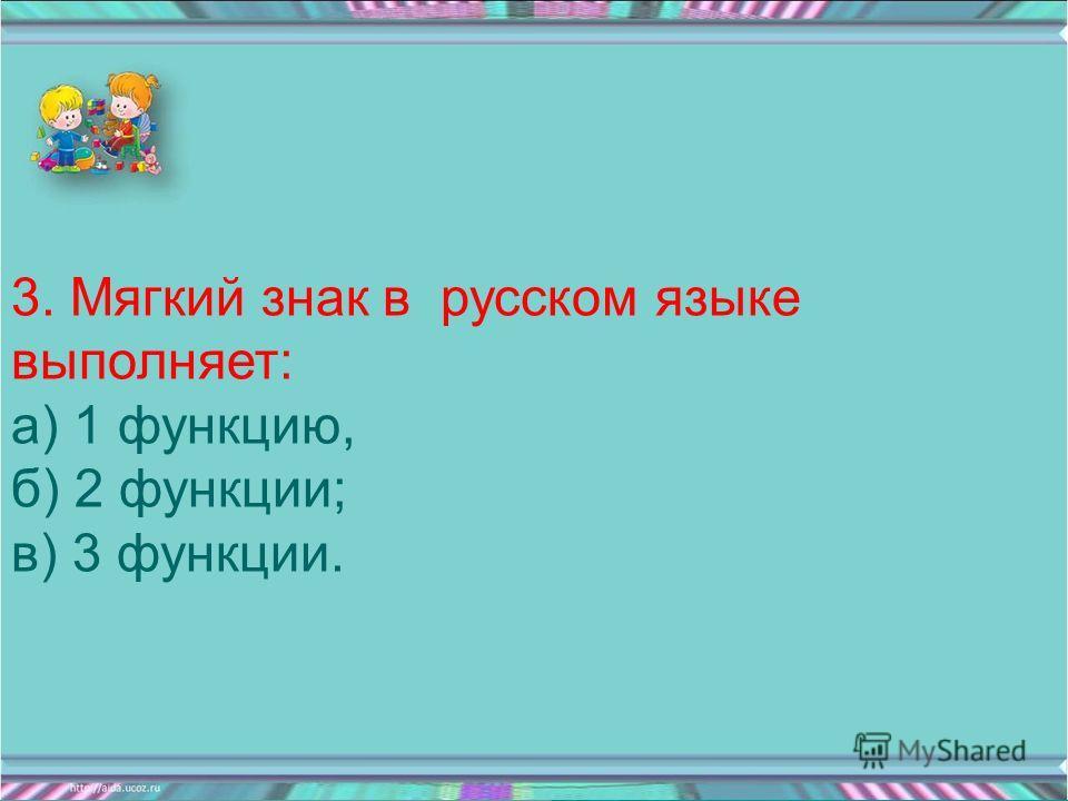 3. Мягкий знак в русском языке выполняет: а) 1 функцию, б) 2 функции; в) 3 функции.