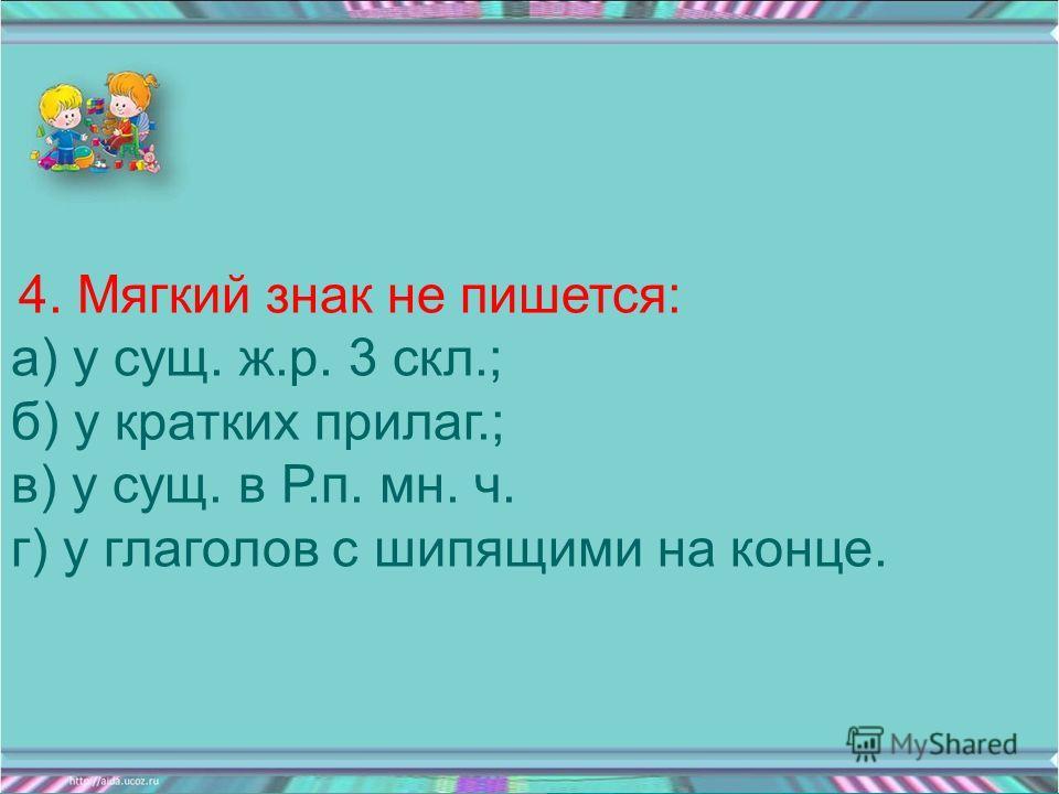 4. Мягкий знак не пишется: а) у сущ. ж.р. 3 скл.; б) у кратких прилаг.; в) у сущ. в Р.п. мн. ч. г) у глаголов с шипящими на конце.