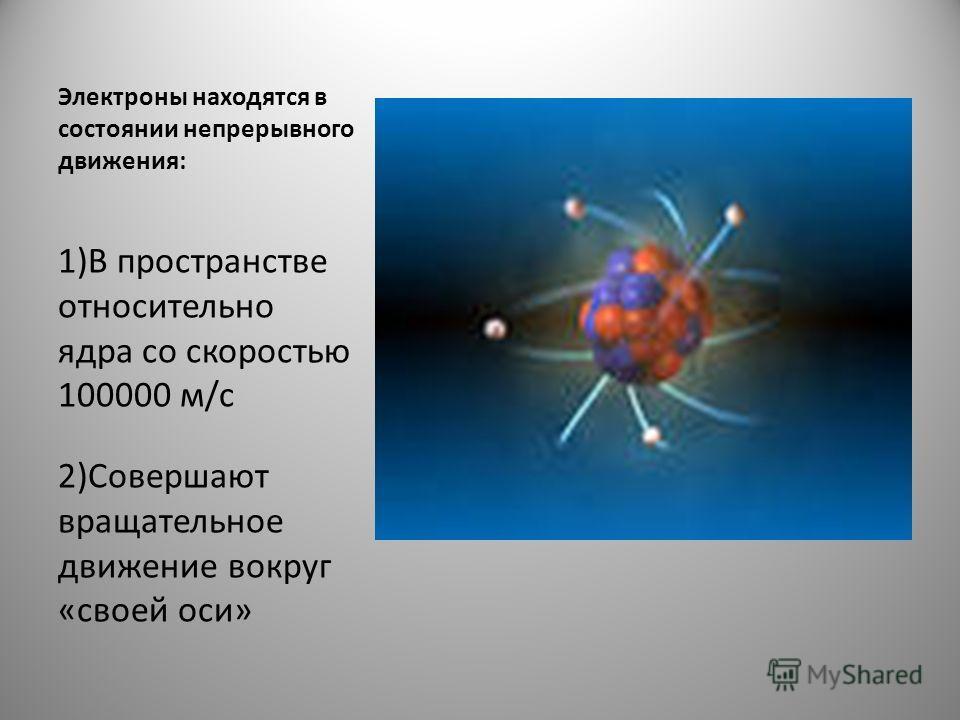 Электроны находятся в состоянии непрерывного движения: 1)В пространстве относительно ядра со скоростью 100000 м/с 2)Совершают вращательное движение вокруг «своей оси»