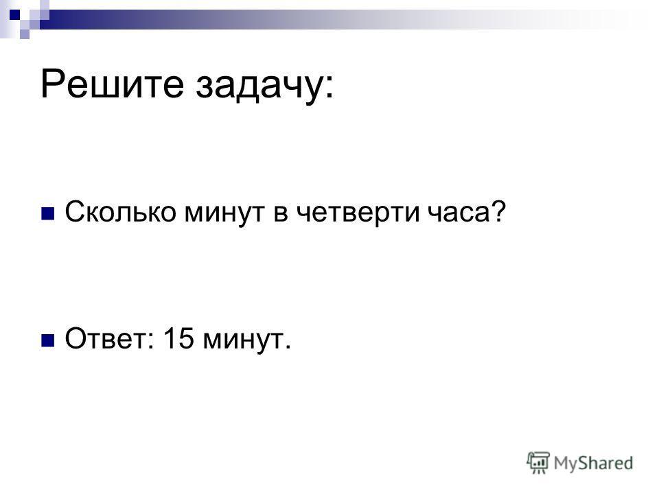 Решите задачу: Сколько минут в четверти часа? Ответ: 15 минут.