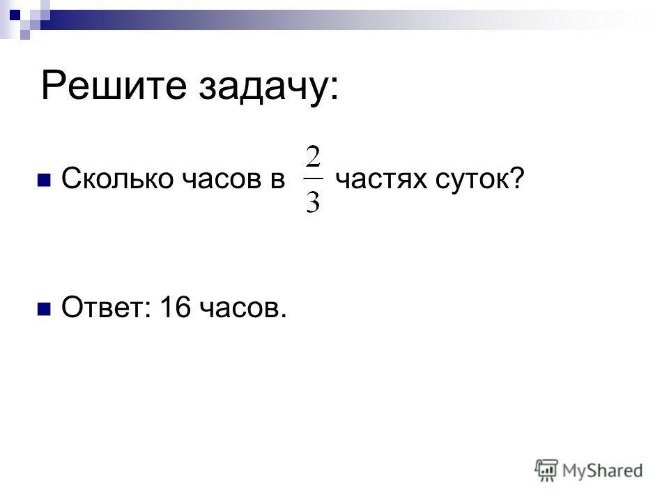Решите задачу: Сколько часов в частях суток? Ответ: 16 часов.