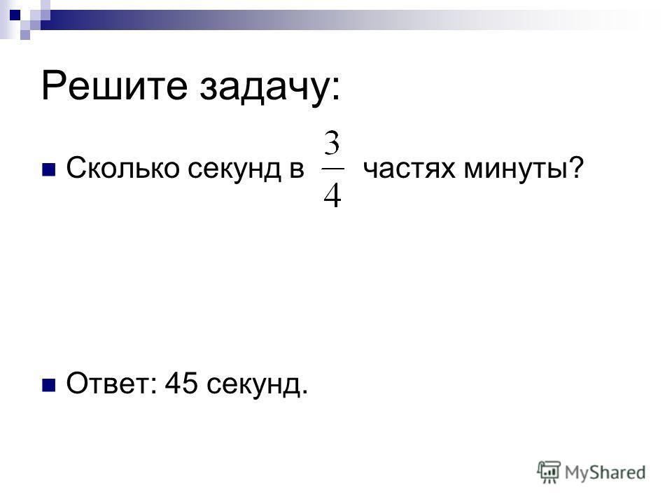 Решите задачу: Сколько секунд в частях минуты? Ответ: 45 секунд.
