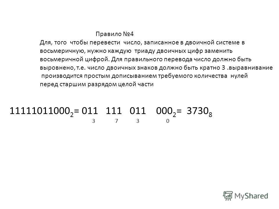 Правило 4 Для, того чтобы перевести число, записанное в двоичной системе в восьмеричную, нужно каждую триаду двоичных цифр заменить восьмеричной цифрой. Для правильного перевода число должно быть выровнено, т.е. число двоичных знаков должно быть крат