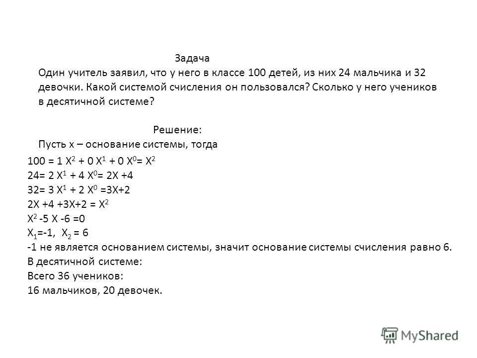 Задача Один учитель заявил, что у него в классе 100 детей, из них 24 мальчика и 32 девочки. Какой системой счисления он пользовался? Сколько у него учеников в десятичной системе? Решение: Пусть х – основание системы, тогда 100 = 1 Х 2 + 0 Х 1 + 0 Х 0