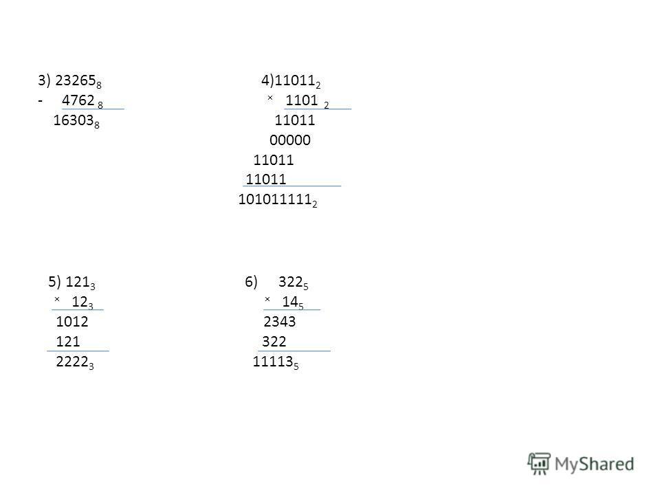 3) 23265 8 4)11011 2 - 4762 8 × 1101 2 16303 8 11011 00000 11011 101011111 2 5) 121 3 6) 322 5 × 12 3 × 14 5 1012 2343 121 322 2222 3 11113 5