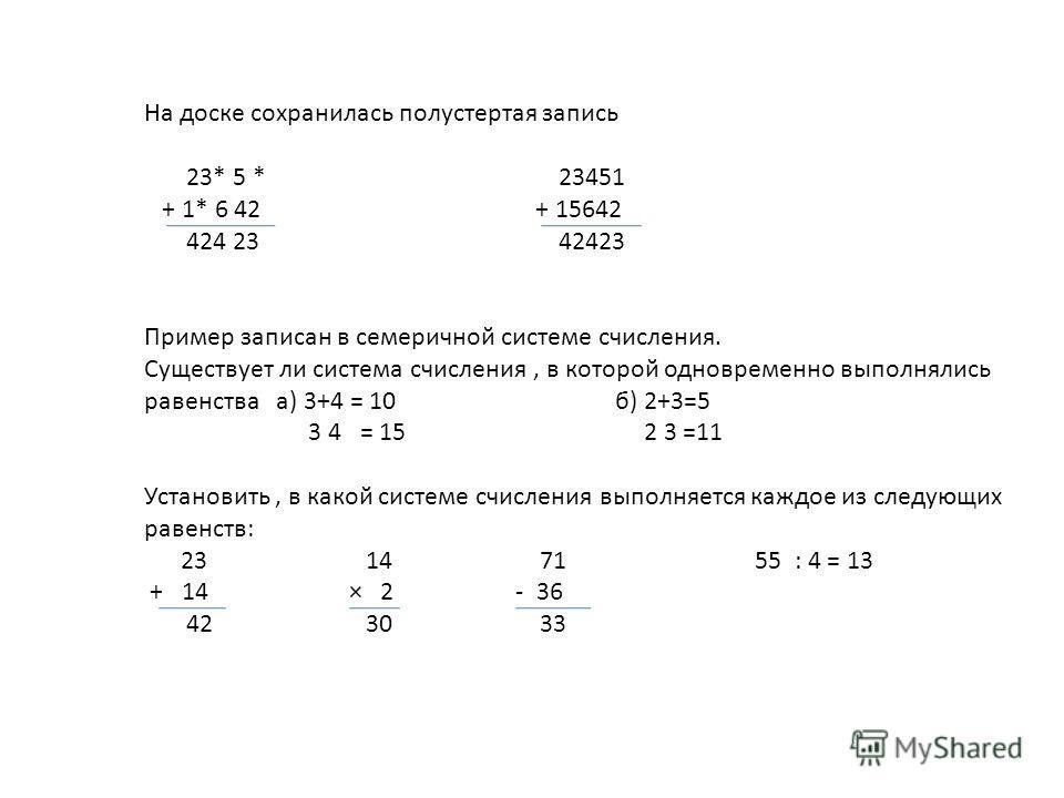 На доске сохранилась полустертая запись 23* 5 * 23451 + 1* 6 42 + 15642 424 23 42423 Пример записан в семеричной системе счисления. Существует ли система счисления, в которой одновременно выполнялись равенства а) 3+4 = 10 б) 2+3=5 3 4 = 15 2 3 =11 Ус
