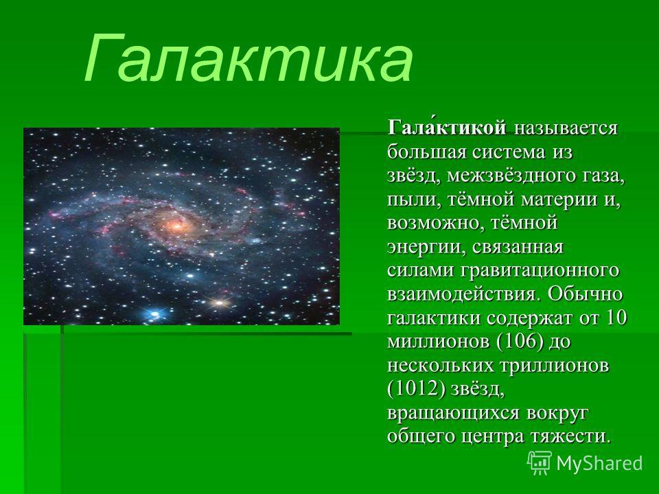 Галактика Гала́ктикой называется большая система из звёзд, межзвёздного газа, пыли, тёмной материи и, возможно, тёмной энергии, связанная силами гравитационного взаимодействия. Обычно галактики содержат от 10 миллионов (106) до нескольких триллионов