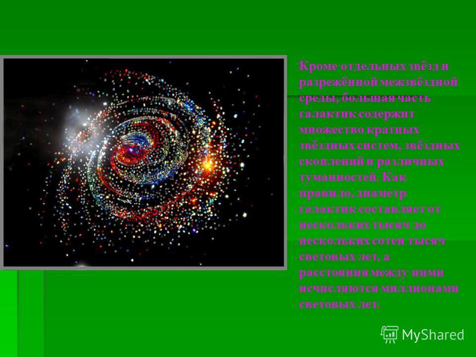Кроме отдельных звёзд и разрежённой межзвёздной среды, большая часть галактик содержит множество кратных звёздных систем, звёздных скоплений и различных туманностей. Как правило, диаметр галактик составляет от нескольких тысяч до нескольких сотен тыс