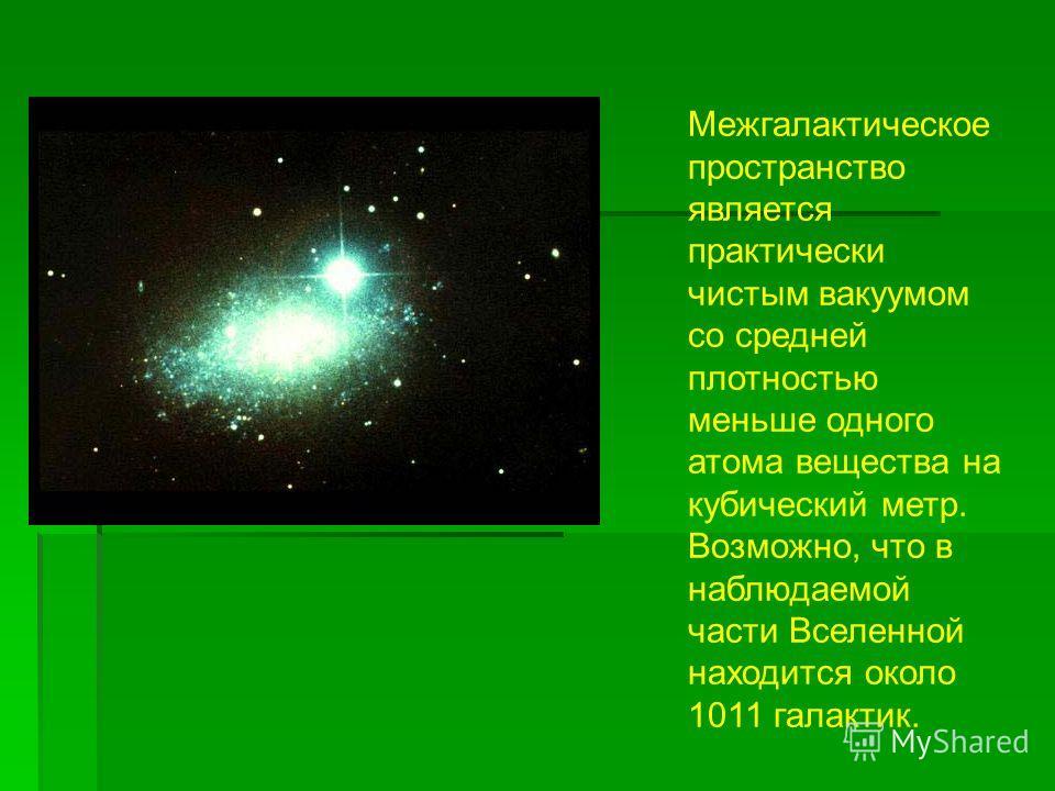 Межгалактическое пространство является практически чистым вакуумом со средней плотностью меньше одного атома вещества на кубический метр. Возможно, что в наблюдаемой части Вселенной находится около 1011 галактик.