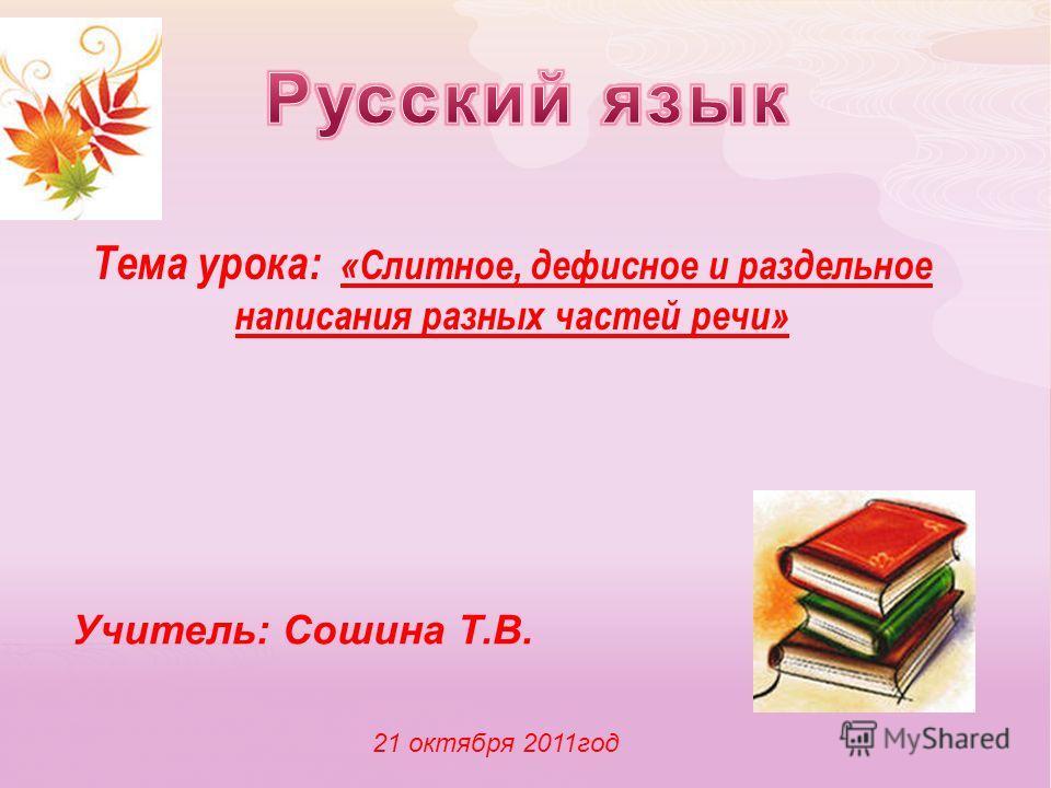 Тема урока: «Слитное, дефисное и раздельное написания разных частей речи» Учитель: Сошина Т.В. 21 октября 2011год