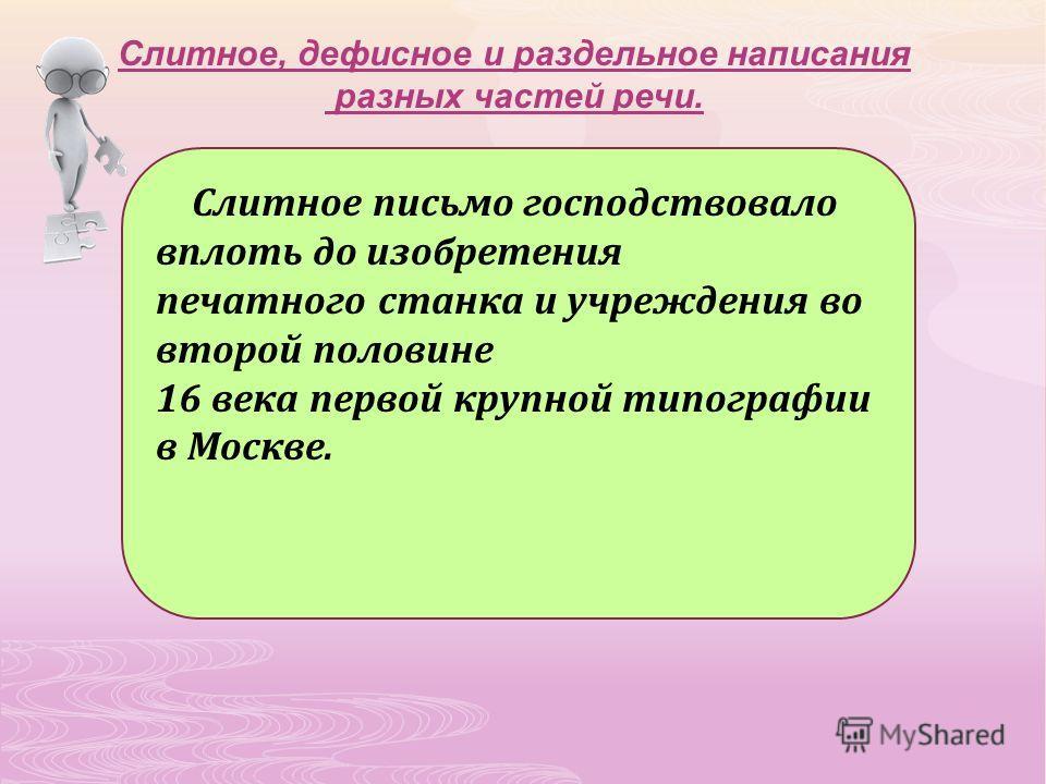 Слитное, дефисное и раздельное написания разных частей речи. Слитное письмо господствовало вплоть до изобретения печатного станка и учреждения во второй половине 16 века первой крупной типографии в Москве.