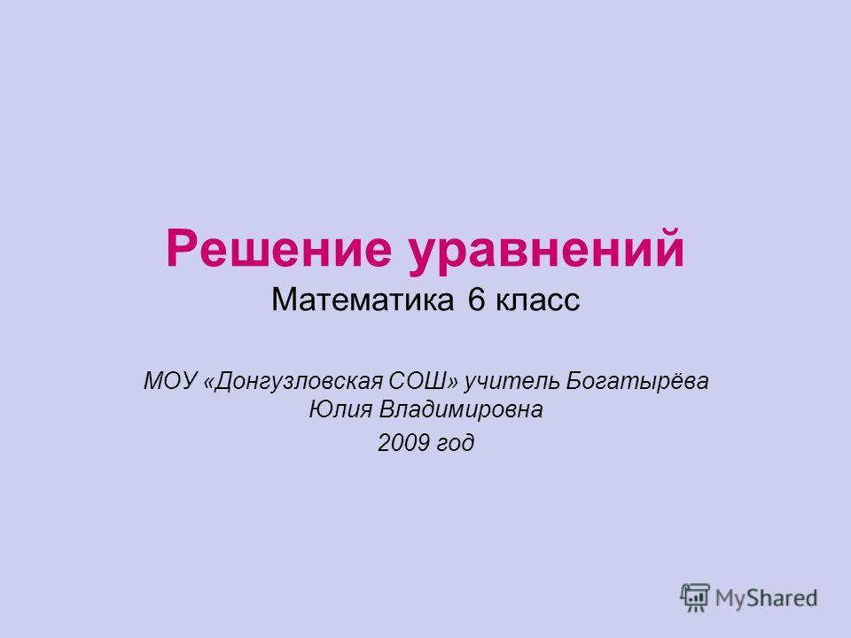 Решение уравнений Математика 6 класс МОУ «Донгузловская СОШ» учитель Богатырёва Юлия Владимировна 2009 год