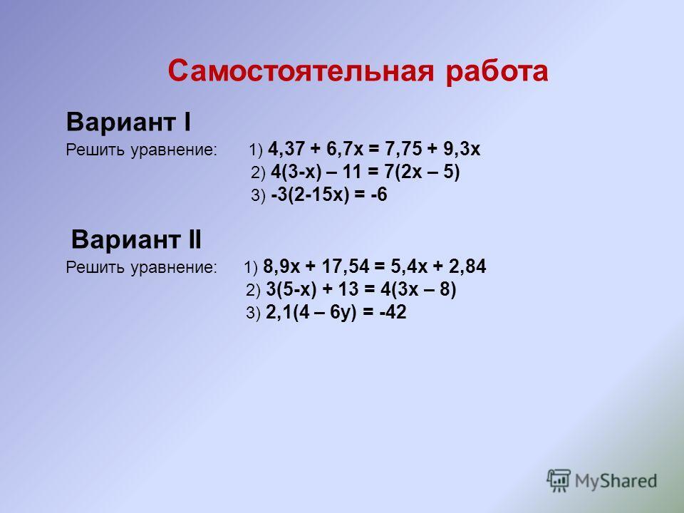 Самостоятельная работа Вариант I Решить уравнение: 1) 4,37 + 6,7х = 7,75 + 9,3х 2) 4(3-х) – 11 = 7(2х – 5) 3) -3(2-15х) = -6 Вариант II Решить уравнение: 1) 8,9х + 17,54 = 5,4х + 2,84 2) 3(5-х) + 13 = 4(3х – 8) 3) 2,1(4 – 6у) = -42