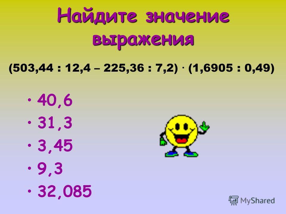 Найдите значение выражения (503,44 : 12,4 – 225,36 : 7,2). (1,6905 : 0,49) 40,6 31,3 3,45 9,3 32,085