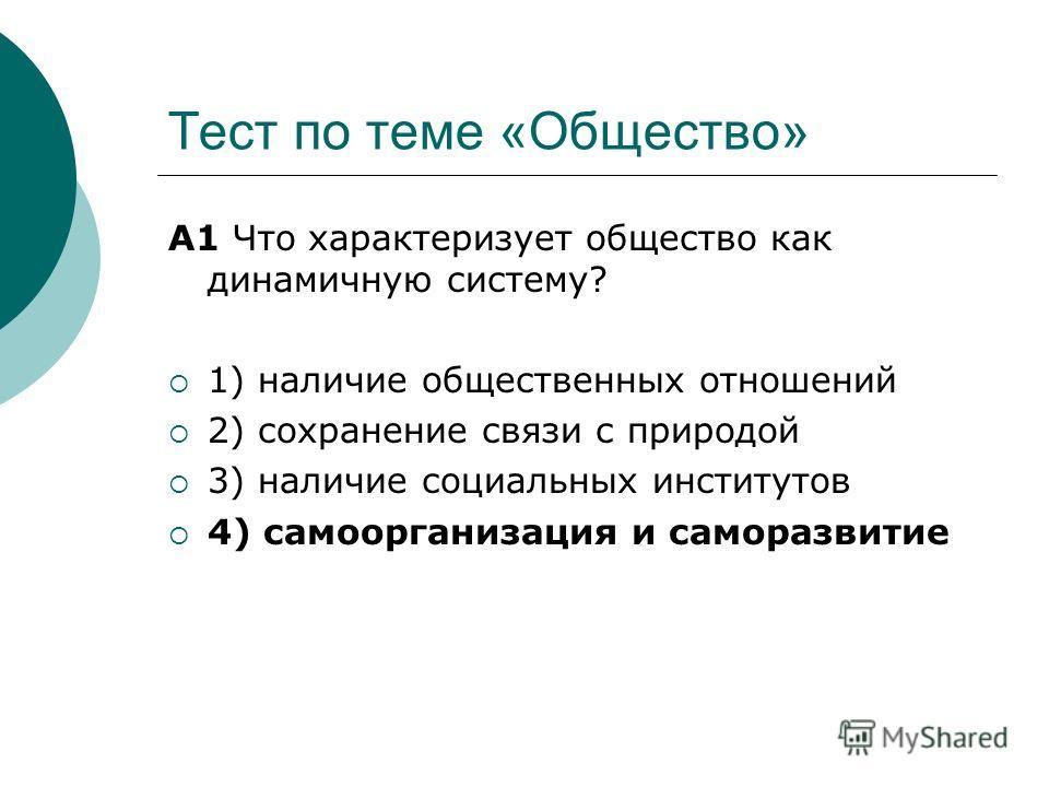 Тест по теме «Общество» А1 Что характеризует общество как динамичную систему? 1) наличие общественных отношений 2) сохранение связи с природой 3) наличие социальных институтов 4) самоорганизация и саморазвитие