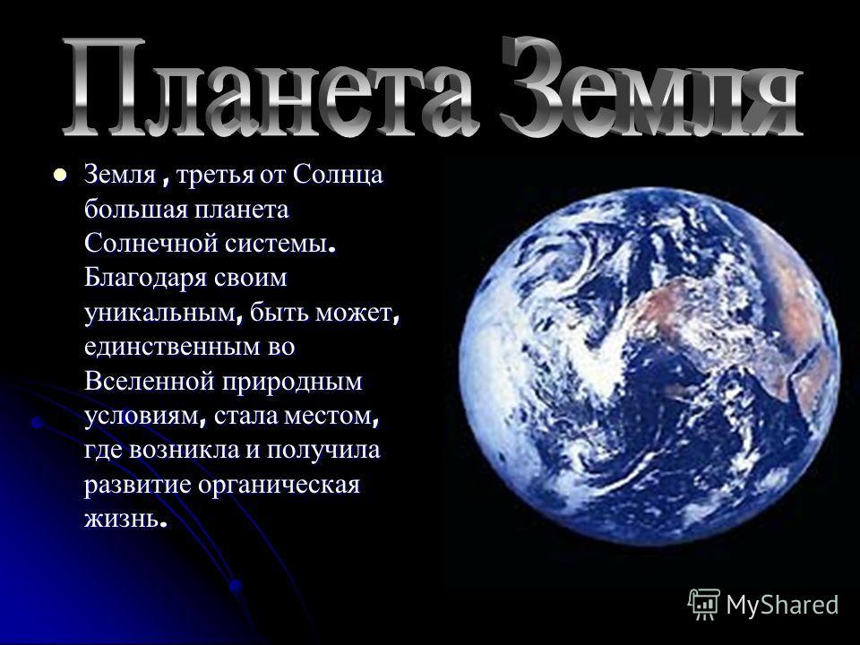 Земля, третья от Солнца большая планета Солнечной системы. Благодаря своим уникальным, быть может, единственным во Вселенной природным условиям, стала местом, где возникла и получила развитие органическая жизнь. Земля, третья от Солнца большая планет
