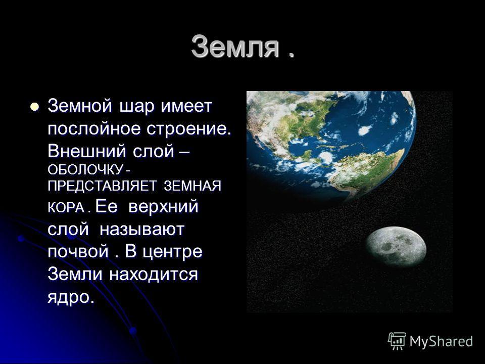Земля. Земной шар имеет послойное строение. Внешний слой – ОБОЛОЧКУ - ПРЕДСТАВЛЯЕТ ЗЕМНАЯ КОРА. Ее верхний слой называют почвой. В центре Земли находится ядро. Земной шар имеет послойное строение. Внешний слой – ОБОЛОЧКУ - ПРЕДСТАВЛЯЕТ ЗЕМНАЯ КОРА. Е