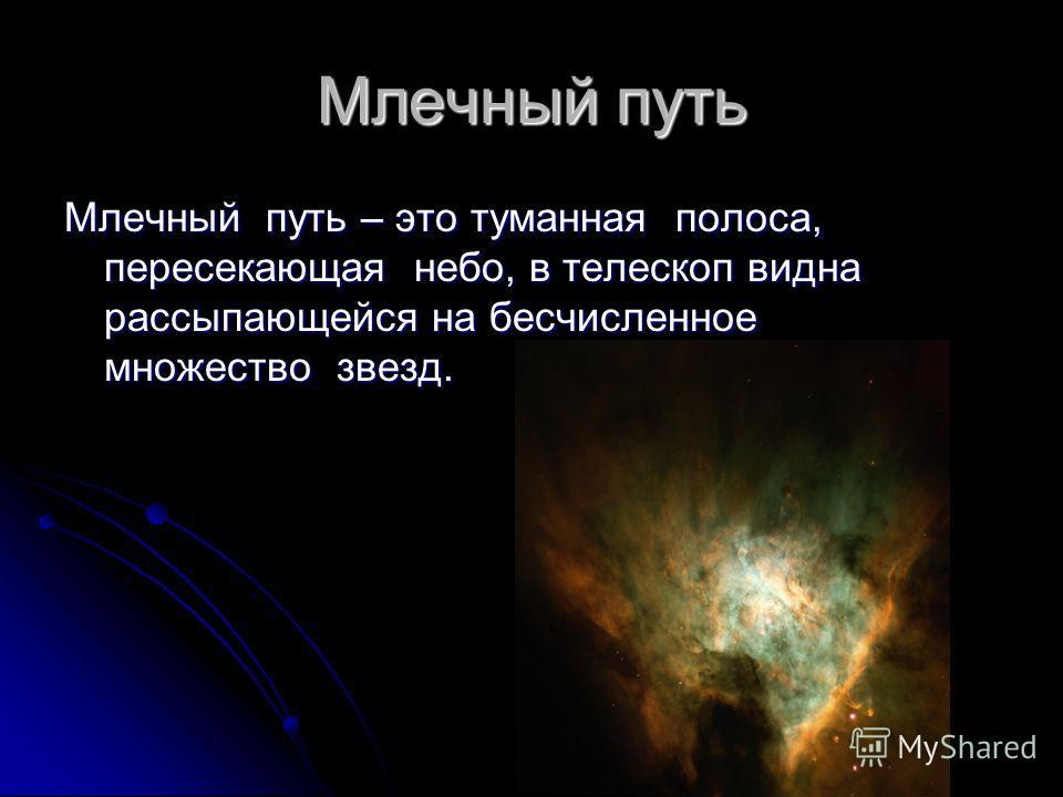 Млечный путь Млечный путь – это туманная полоса, пересекающая небо, в телескоп видна рассыпающейся на бесчисленное множество звезд.